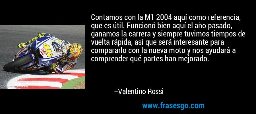 Contamos con la M1 2004 aquí como referencia, que es útil. Funcionó bien aquí el año pasado, ganamos la carrera y siempre tuvimos tiempos de vuelta rápida, así que será interesante para compararlo con la nueva moto y nos ayudará a comprender qué partes han mejorado. – Valentino Rossi