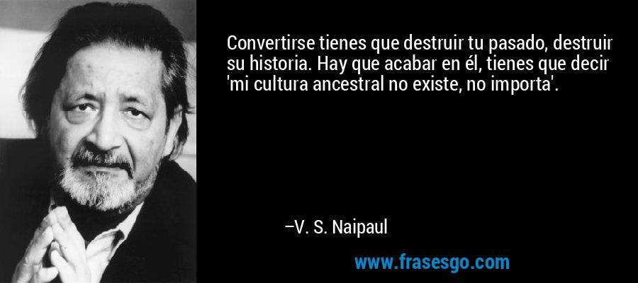 Convertirse tienes que destruir tu pasado, destruir su historia. Hay que acabar en él, tienes que decir 'mi cultura ancestral no existe, no importa'. – V. S. Naipaul