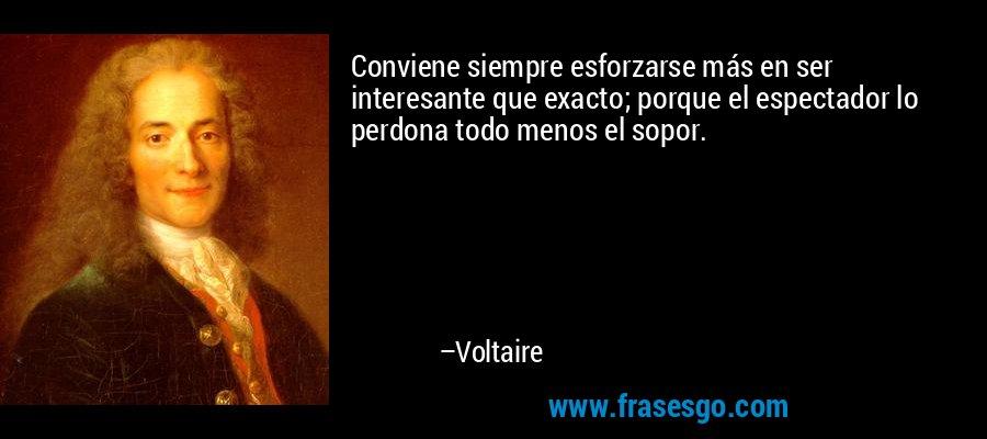 Conviene siempre esforzarse más en ser interesante que exacto; porque el espectador lo perdona todo menos el sopor. – Voltaire