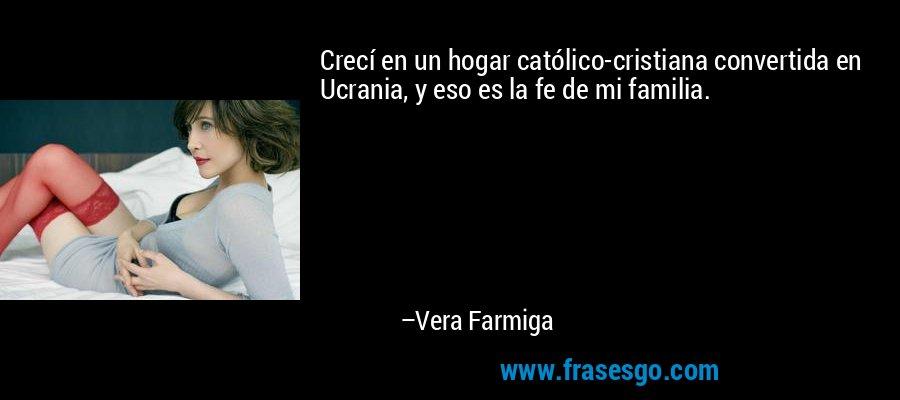 Crecí en un hogar católico-cristiana convertida en Ucrania, y eso es la fe de mi familia. – Vera Farmiga