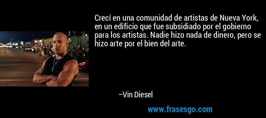 Crecí en una comunidad de artistas de Nueva York, en un edificio que fue subsidiado por el gobierno para los artistas. Nadie hizo nada de dinero, pero se hizo arte por el bien del arte. – Vin Diesel
