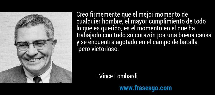 Creo firmemente que el mejor momento de cualquier hombre, el mayor cumplimiento de todo lo que es querido, es el momento en el que ha trabajado con todo su corazón por una buena causa y se encuentra agotado en el campo de batalla -pero victorioso. – Vince Lombardi