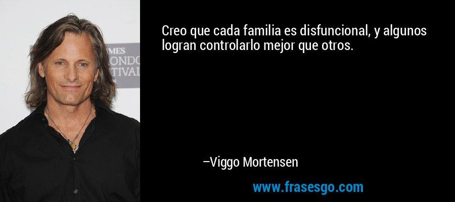 Creo que cada familia es disfuncional, y algunos logran controlarlo mejor que otros. – Viggo Mortensen