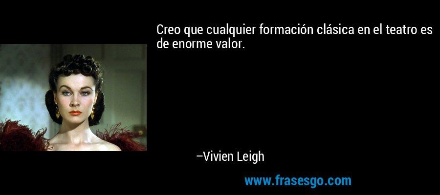 Creo que cualquier formación clásica en el teatro es de enorme valor. – Vivien Leigh