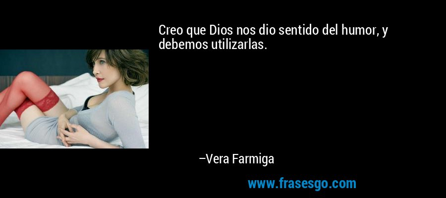 Creo que Dios nos dio sentido del humor, y debemos utilizarlas. – Vera Farmiga