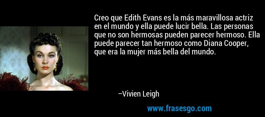 Creo que Edith Evans es la más maravillosa actriz en el mundo y ella puede lucir bella. Las personas que no son hermosas pueden parecer hermoso. Ella puede parecer tan hermoso como Diana Cooper, que era la mujer más bella del mundo. – Vivien Leigh