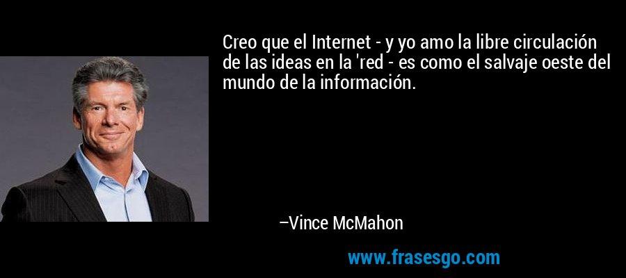 Creo que el Internet - y yo amo la libre circulación de las ideas en la 'red - es como el salvaje oeste del mundo de la información. – Vince McMahon