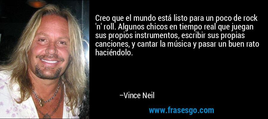 Creo que el mundo está listo para un poco de rock 'n' roll. Algunos chicos en tiempo real que juegan sus propios instrumentos, escribir sus propias canciones, y cantar la música y pasar un buen rato haciéndolo. – Vince Neil