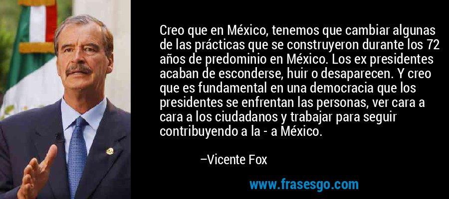 Creo que en México, tenemos que cambiar algunas de las prácticas que se construyeron durante los 72 años de predominio en México. Los ex presidentes acaban de esconderse, huir o desaparecen. Y creo que es fundamental en una democracia que los presidentes se enfrentan las personas, ver cara a cara a los ciudadanos y trabajar para seguir contribuyendo a la - a México. – Vicente Fox