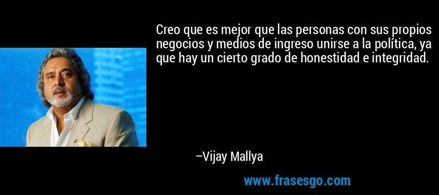 Creo que es mejor que las personas con sus propios negocios y medios de ingreso unirse a la política, ya que hay un cierto grado de honestidad e integridad. – Vijay Mallya