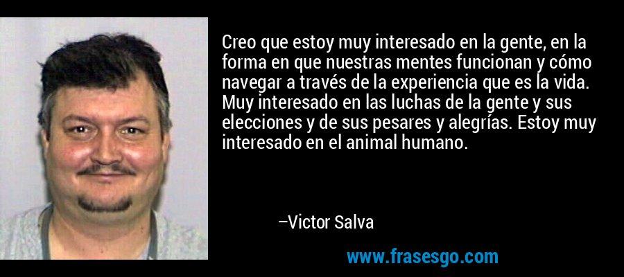 Creo que estoy muy interesado en la gente, en la forma en que nuestras mentes funcionan y cómo navegar a través de la experiencia que es la vida. Muy interesado en las luchas de la gente y sus elecciones y de sus pesares y alegrías. Estoy muy interesado en el animal humano. – Victor Salva