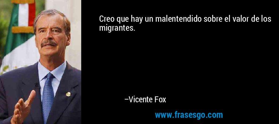 Creo que hay un malentendido sobre el valor de los migrantes. – Vicente Fox