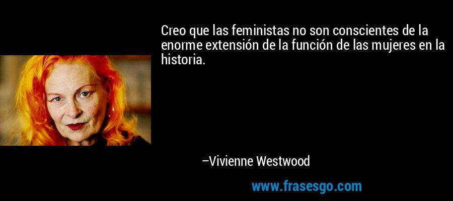 Creo que las feministas no son conscientes de la enorme extensión de la función de las mujeres en la historia. – Vivienne Westwood