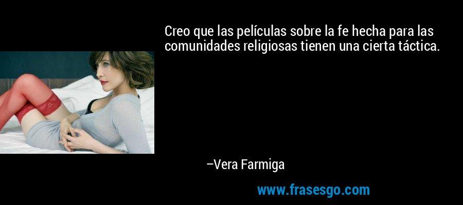 Creo que las películas sobre la fe hecha para las comunidades religiosas tienen una cierta táctica. – Vera Farmiga
