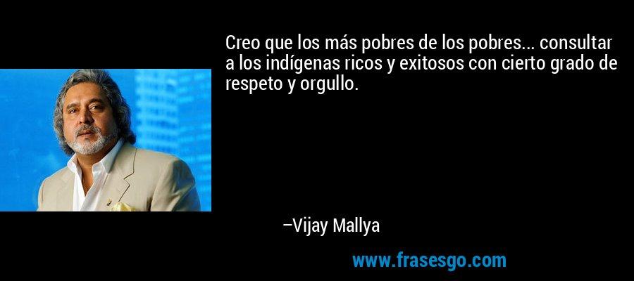 Creo que los más pobres de los pobres... consultar a los indígenas ricos y exitosos con cierto grado de respeto y orgullo. – Vijay Mallya