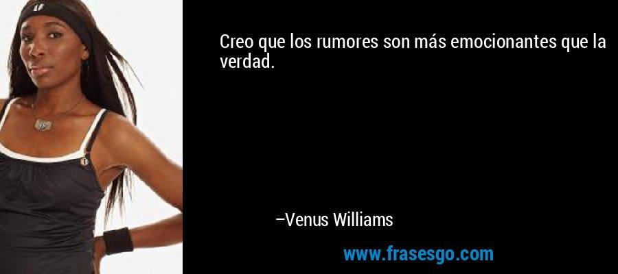 Creo que los rumores son más emocionantes que la verdad. – Venus Williams