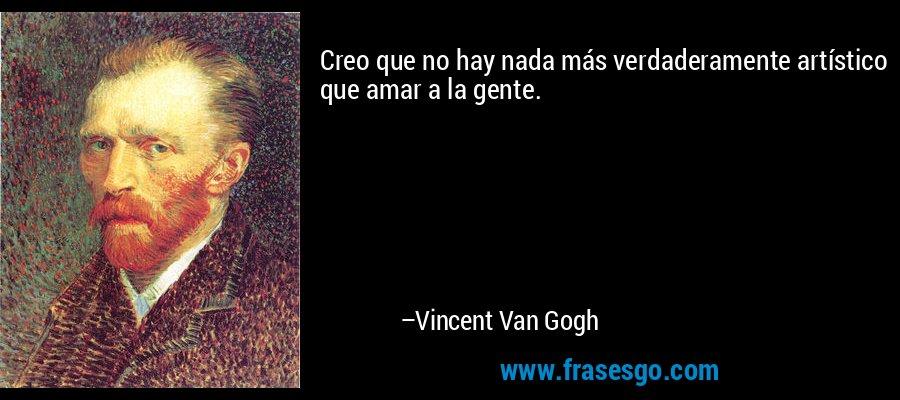 Creo que no hay nada más verdaderamente artístico que amar a la gente. – Vincent Van Gogh