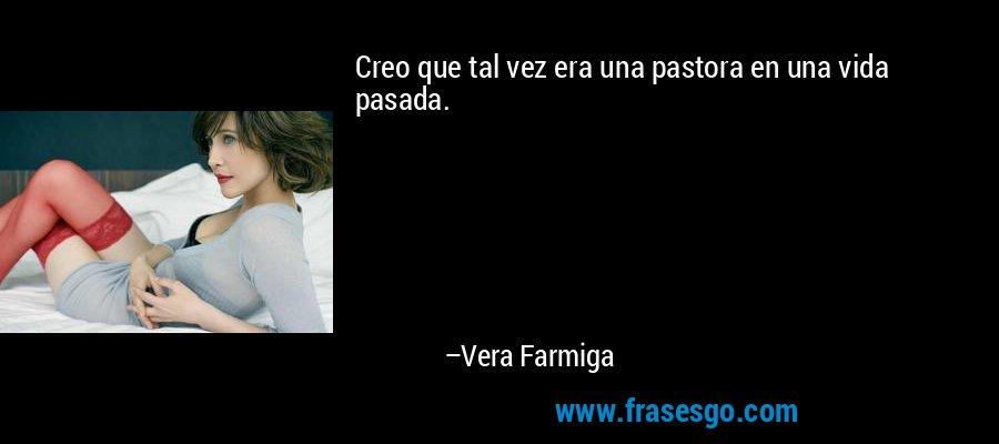Creo que tal vez era una pastora en una vida pasada. – Vera Farmiga