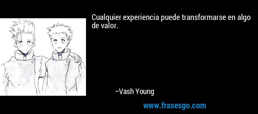Cualquier experiencia puede transformarse en algo de valor. – Vash Young