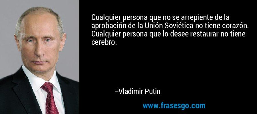 Cualquier persona que no se arrepiente de la aprobación de la Unión Soviética no tiene corazón. Cualquier persona que lo desee restaurar no tiene cerebro. – Vladimir Putin