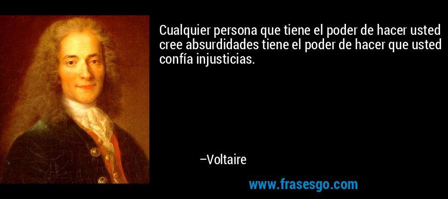 Cualquier persona que tiene el poder de hacer usted cree absurdidades tiene el poder de hacer que usted confía injusticias. – Voltaire