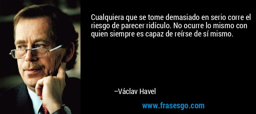 Cualquiera que se tome demasiado en serio corre el riesgo de parecer ridículo. No ocurre lo mismo con quien siempre es capaz de reírse de sí mismo. – Václav Havel