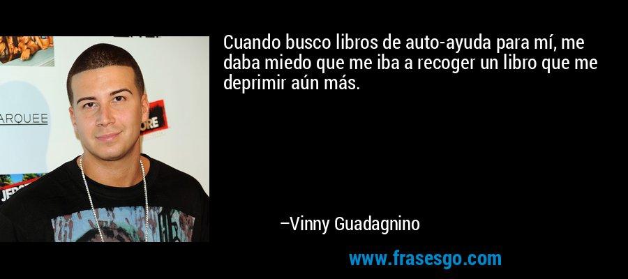 Cuando busco libros de auto-ayuda para mí, me daba miedo que me iba a recoger un libro que me deprimir aún más. – Vinny Guadagnino