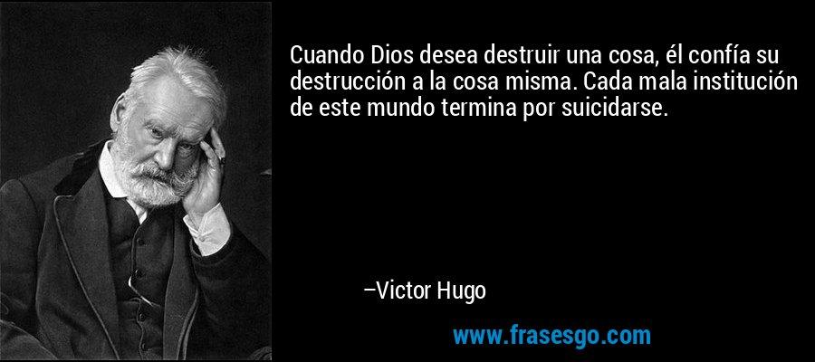Cuando Dios desea destruir una cosa, él confía su destrucción a la cosa misma. Cada mala institución de este mundo termina por suicidarse. – Victor Hugo