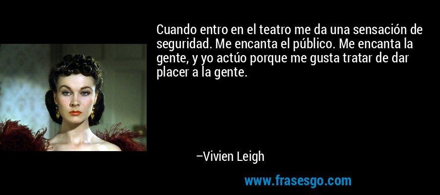 Cuando entro en el teatro me da una sensación de seguridad. Me encanta el público. Me encanta la gente, y yo actúo porque me gusta tratar de dar placer a la gente. – Vivien Leigh