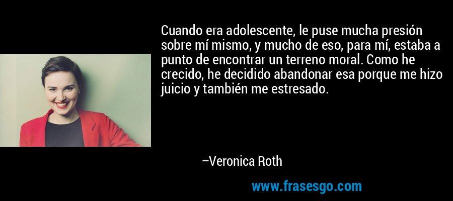 Cuando era adolescente, le puse mucha presión sobre mí mismo, y mucho de eso, para mí, estaba a punto de encontrar un terreno moral. Como he crecido, he decidido abandonar esa porque me hizo juicio y también me estresado. – Veronica Roth