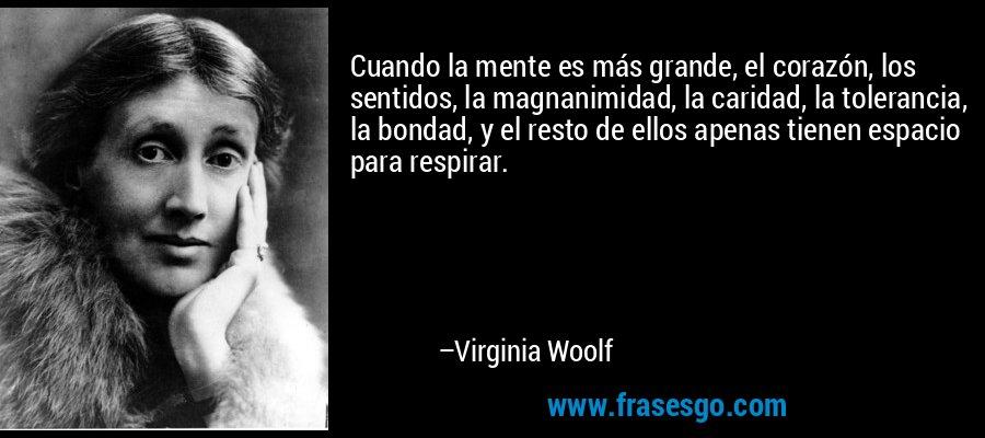 Cuando la mente es más grande, el corazón, los sentidos, la magnanimidad, la caridad, la tolerancia, la bondad, y el resto de ellos apenas tienen espacio para respirar. – Virginia Woolf