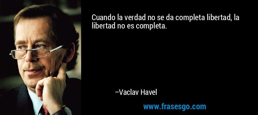 Cuando la verdad no se da completa libertad, la libertad no es completa. – Vaclav Havel