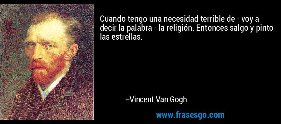 Cuando tengo una necesidad terrible de - voy a decir la palabra - la religión. Entonces salgo y pinto las estrellas. – Vincent Van Gogh
