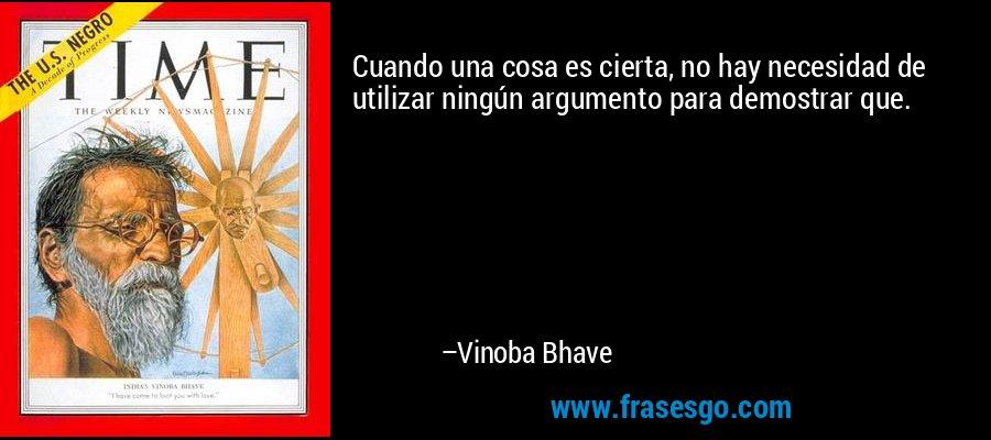 Cuando una cosa es cierta, no hay necesidad de utilizar ningún argumento para demostrar que. – Vinoba Bhave