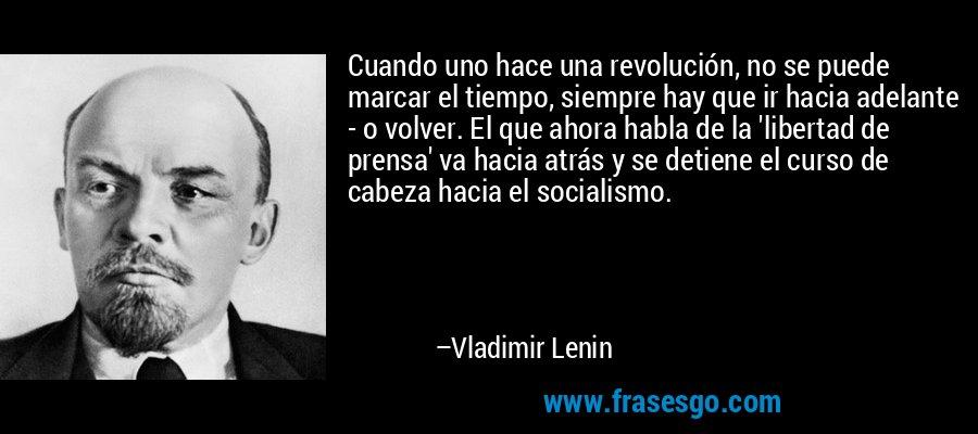 Cuando uno hace una revolución, no se puede marcar el tiempo, siempre hay que ir hacia adelante - o volver. El que ahora habla de la 'libertad de prensa' va hacia atrás y se detiene el curso de cabeza hacia el socialismo. – Vladimir Lenin