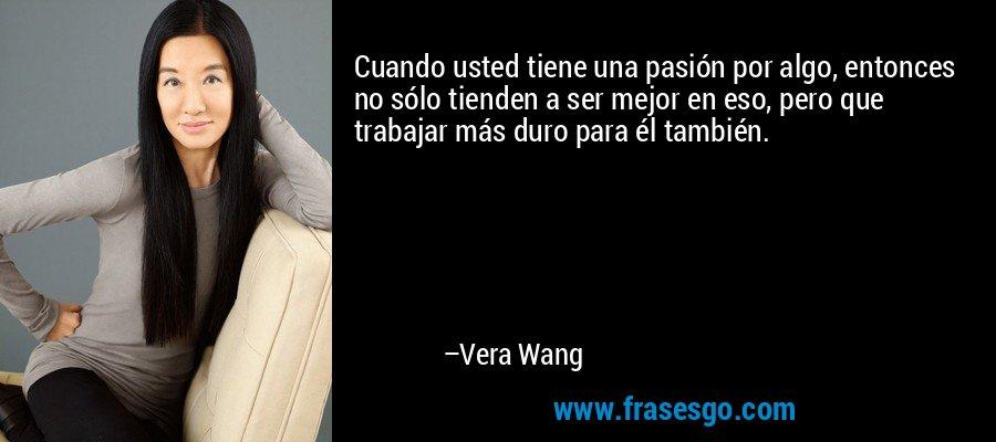 Cuando usted tiene una pasión por algo, entonces no sólo tienden a ser mejor en eso, pero que trabajar más duro para él también. – Vera Wang