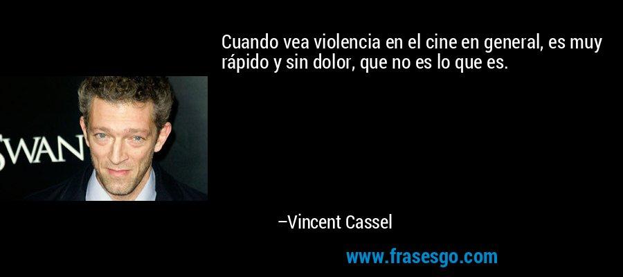 Cuando vea violencia en el cine en general, es muy rápido y sin dolor, que no es lo que es. – Vincent Cassel