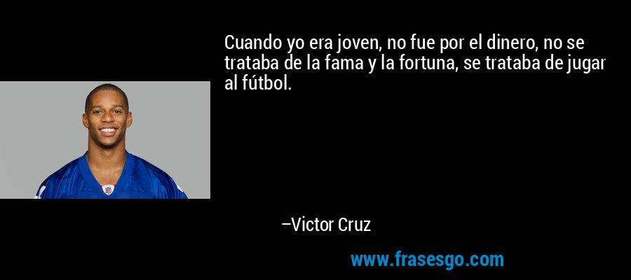 Cuando yo era joven, no fue por el dinero, no se trataba de la fama y la fortuna, se trataba de jugar al fútbol. – Victor Cruz