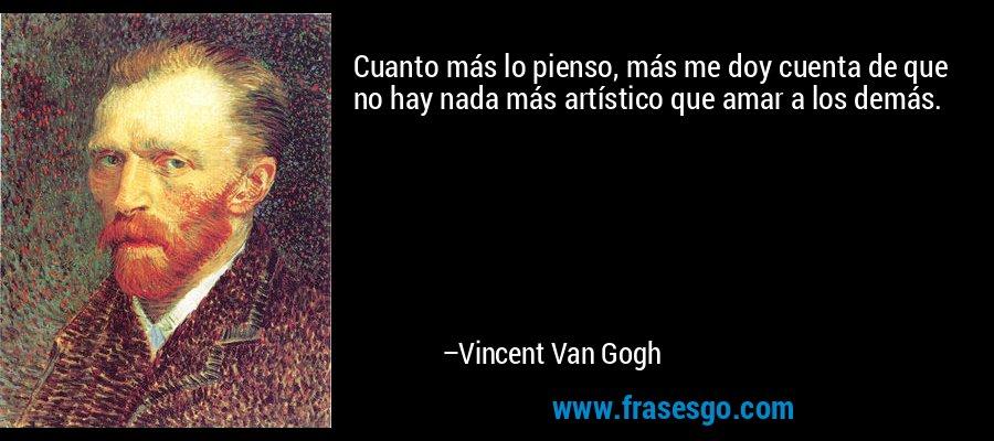 Cuanto más lo pienso, más me doy cuenta de que no hay nada más artístico que amar a los demás. – Vincent Van Gogh