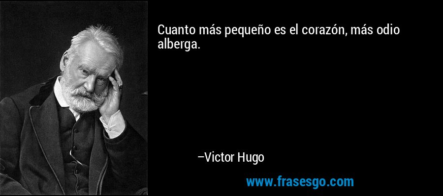 Cuanto más pequeño es el corazón, más odio alberga. – Victor Hugo
