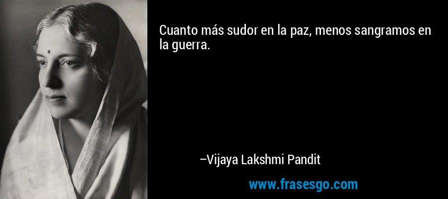 Cuanto más sudor en la paz, menos sangramos en la guerra. – Vijaya Lakshmi Pandit
