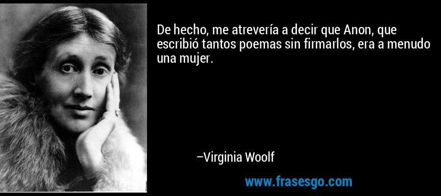De hecho, me atrevería a decir que Anon, que escribió tantos poemas sin firmarlos, era a menudo una mujer. – Virginia Woolf