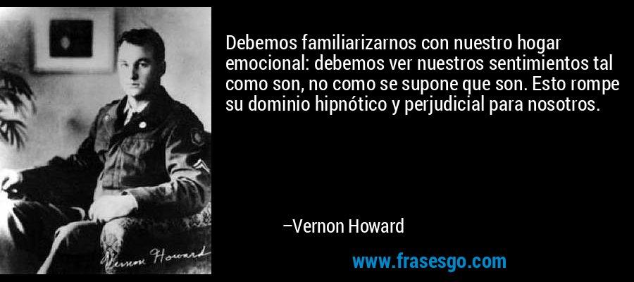Debemos familiarizarnos con nuestro hogar emocional: debemos ver nuestros sentimientos tal como son, no como se supone que son. Esto rompe su dominio hipnótico y perjudicial para nosotros. – Vernon Howard