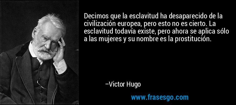 Decimos que la esclavitud ha desaparecido de la civilización europea, pero esto no es cierto. La esclavitud todavía existe, pero ahora se aplica sólo a las mujeres y su nombre es la prostitución. – Victor Hugo