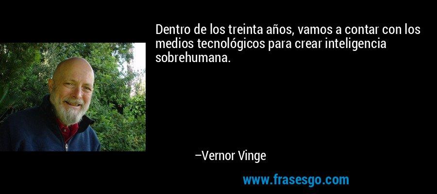 Dentro de los treinta años, vamos a contar con los medios tecnológicos para crear inteligencia sobrehumana. – Vernor Vinge
