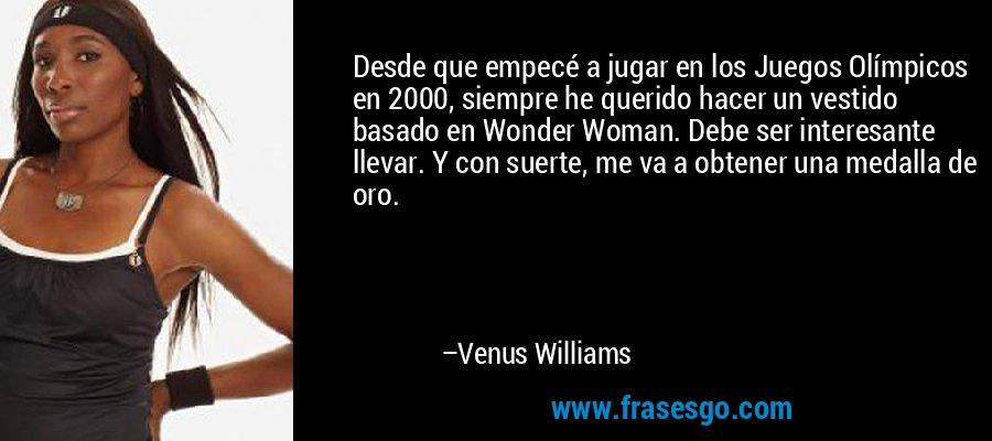 Desde que empecé a jugar en los Juegos Olímpicos en 2000, siempre he querido hacer un vestido basado en Wonder Woman. Debe ser interesante llevar. Y con suerte, me va a obtener una medalla de oro. – Venus Williams