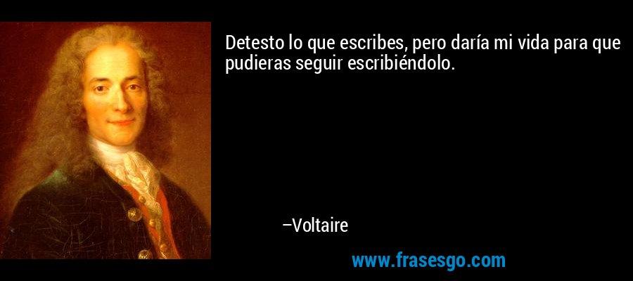 Detesto lo que escribes, pero daría mi vida para que pudieras seguir escribiéndolo. – Voltaire