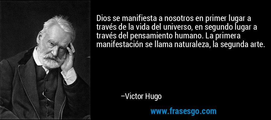 Dios se manifiesta a nosotros en primer lugar a través de la vida del universo, en segundo lugar a través del pensamiento humano. La primera manifestación se llama naturaleza, la segunda arte. – Victor Hugo