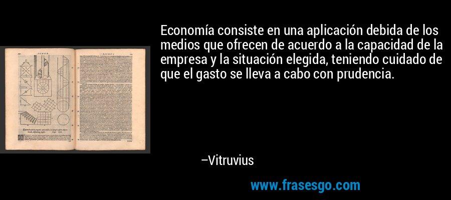 Economía consiste en una aplicación debida de los medios que ofrecen de acuerdo a la capacidad de la empresa y la situación elegida, teniendo cuidado de que el gasto se lleva a cabo con prudencia. – Vitruvius