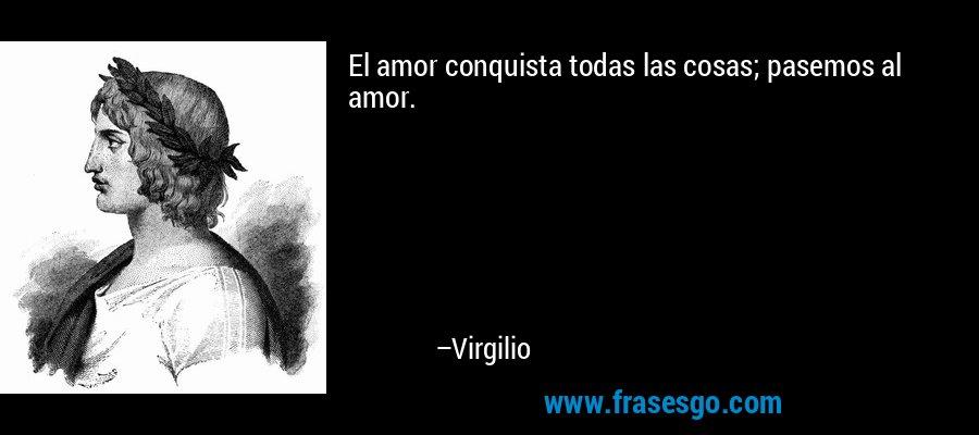 El amor conquista todas las cosas; pasemos al amor. – Virgilio
